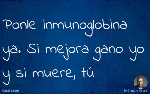 Ponle inmunoglobina ya. Si mejora gano yo y si muere, tú