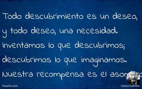 Todo descubrimiento es un deseo, y todo deseo, una necesidad. Inventamos lo que descubrimos; descubrimos lo que imaginamos. Nuestra recompensa es el asombro