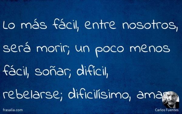 Lo más fácil, entre nosotros, será morir; un poco menos fácil, soñar; difícil, rebelarse; dificilísimo, amar.
