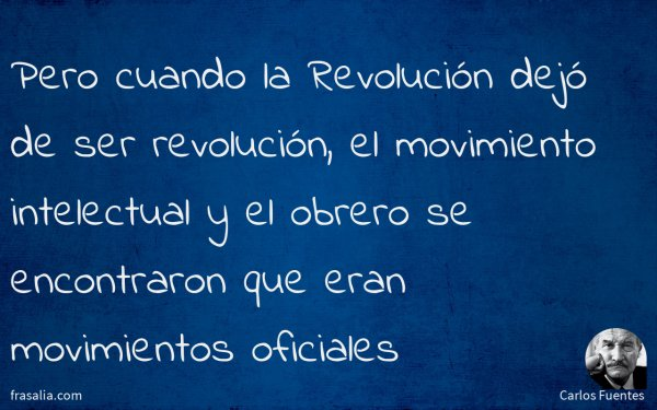 Pero cuando la Revolución dejó de ser revolución, el movimiento intelectual y el obrero se encontraron que eran movimientos oficiales
