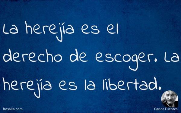 La herejía es el derecho de escoger. La herejía es la libertad.