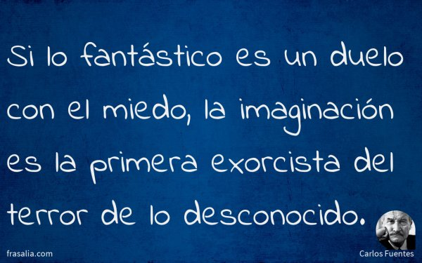 Si lo fantástico es un duelo con el miedo, la imaginación es la primera exorcista del terror de lo desconocido.