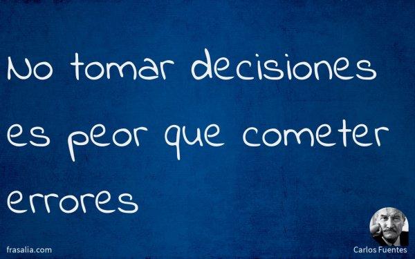 No tomar decisiones es peor que cometer errores