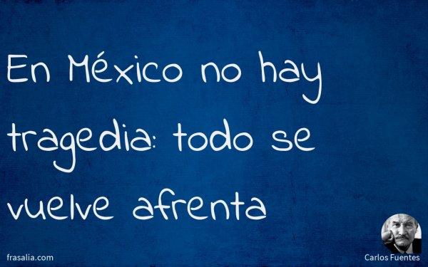 En México no hay tragedia: todo se vuelve afrenta