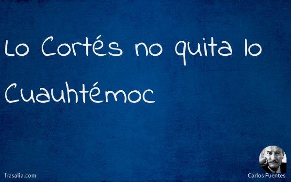 Lo Cortés no quita lo Cuauhtémoc