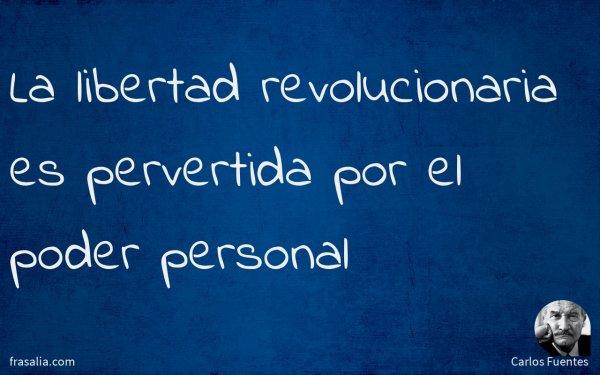 La libertad revolucionaria es pervertida por el poder personal
