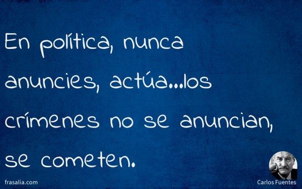 En política, nunca anuncies, actúa…los crímenes no se anuncian, se cometen.