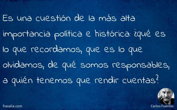 Es una cuestión de la más alta importancia política e histórica: ¿qué es lo que recordamos, que es lo que olvidamos, de qué somos responsables, a quién tenemos que rendir cuentas?