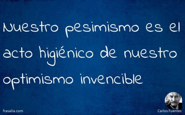 Nuestro pesimismo es el acto higiénico de nuestro optimismo invencible