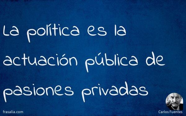 La política es la actuación pública de pasiones privadas