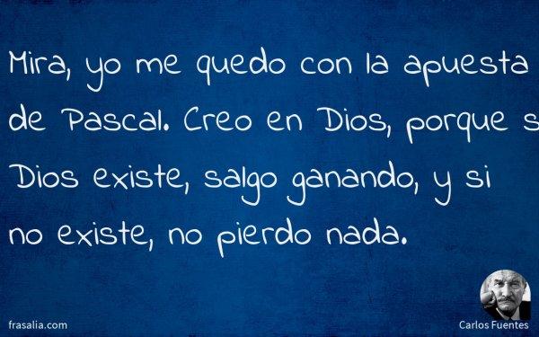 Mira, yo me quedo con la apuesta de Pascal. Creo en Dios, porque si Dios existe, salgo ganando, y si no existe, no pierdo nada.