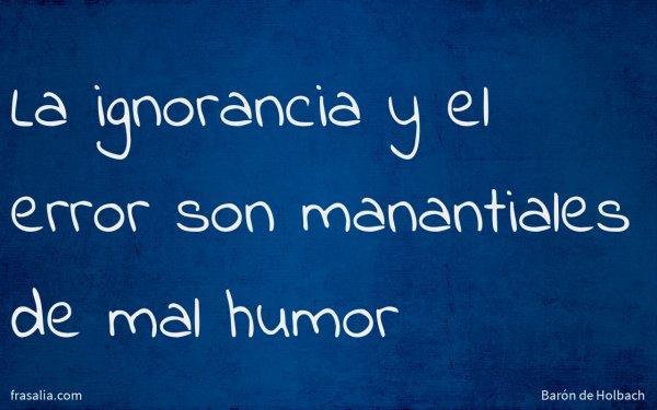 La ignorancia y el error son manantiales de mal humor