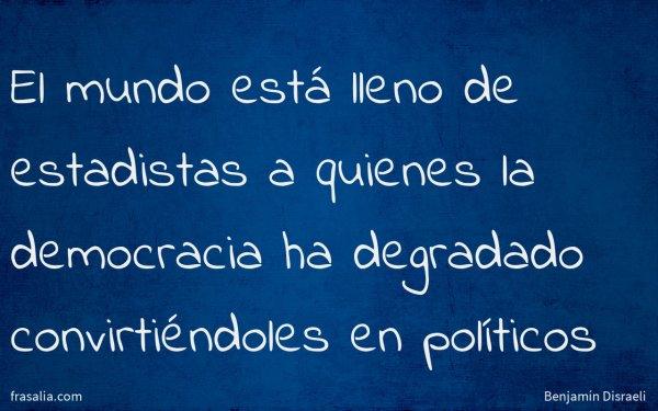 El mundo está lleno de estadistas a quienes la democracia ha degradado convirtiéndoles en políticos