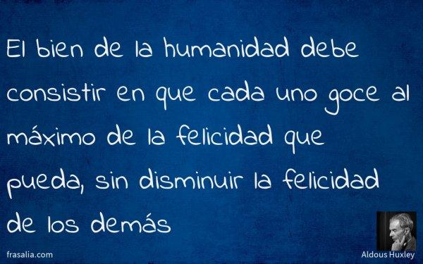 El bien de la humanidad debe consistir en que cada uno goce al máximo de la felicidad que pueda, sin disminuir la felicidad de los demás