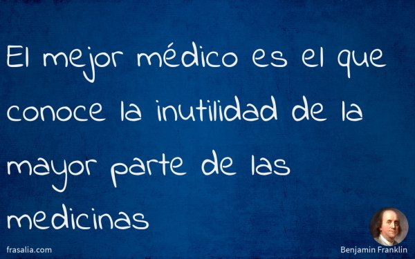 El mejor médico es el que conoce la inutilidad de la mayor parte de las medicinas