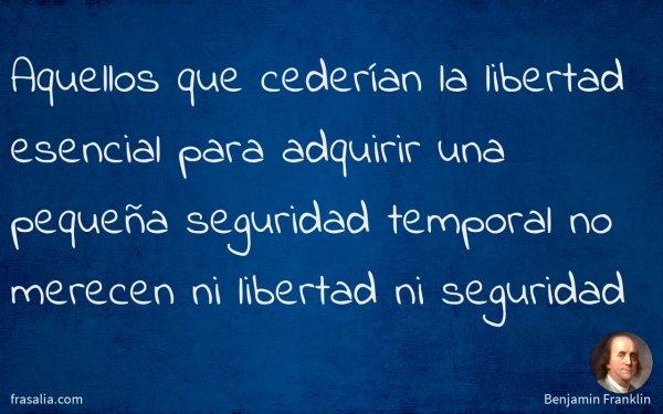 Aquellos que cederían la libertad esencial para adquirir una pequeña seguridad temporal no merecen ni libertad ni seguridad