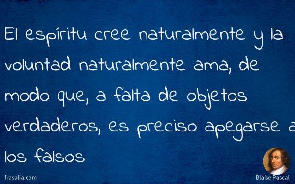 El espíritu cree naturalmente y la voluntad naturalmente ama, de modo que, a falta de objetos verdaderos, es preciso apegarse a los falsos