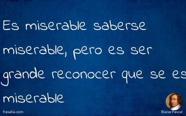 Es miserable saberse miserable, pero es ser grande reconocer que se es miserable