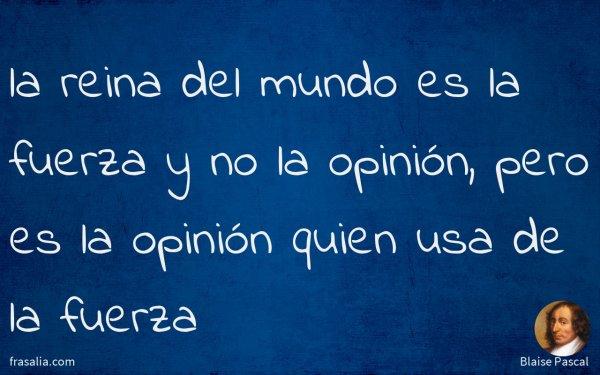 la reina del mundo es la fuerza y no la opinión, pero es la opinión quien usa de la fuerza