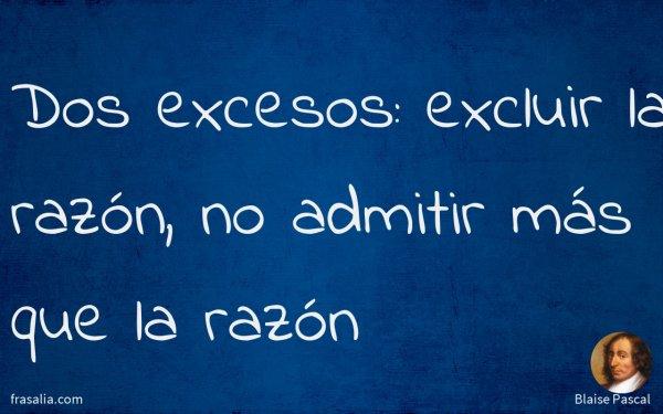 Dos excesos: excluir la razón, no admitir más que la razón