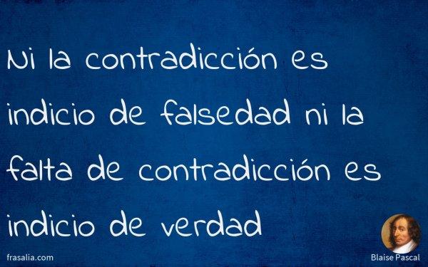Ni la contradicción es indicio de falsedad ni la falta de contradicción es indicio de verdad