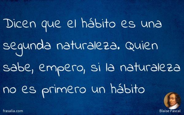 Dicen que el hábito es una segunda naturaleza. Quien sabe, empero, si la naturaleza no es primero un hábito
