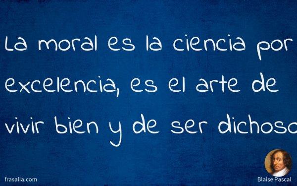 La moral es la ciencia por excelencia, es el arte de vivir bien y de ser dichoso