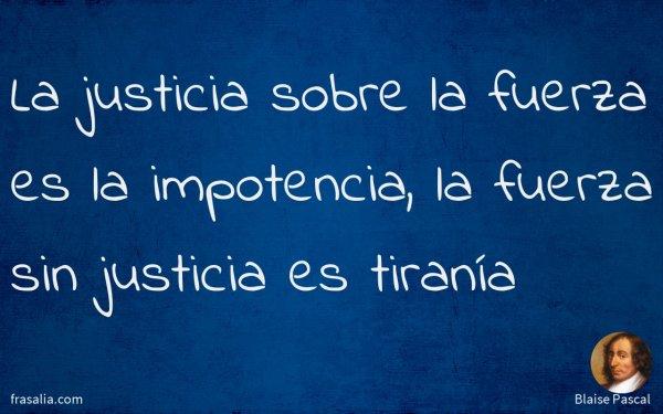 La justicia sobre la fuerza es la impotencia, la fuerza sin justicia es tiranía