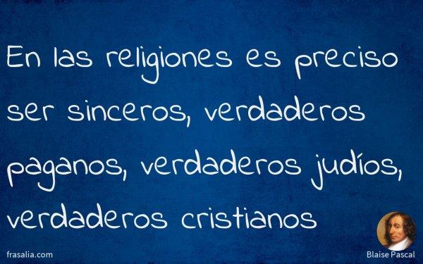 En las religiones es preciso ser sinceros, verdaderos paganos, verdaderos judíos, verdaderos cristianos