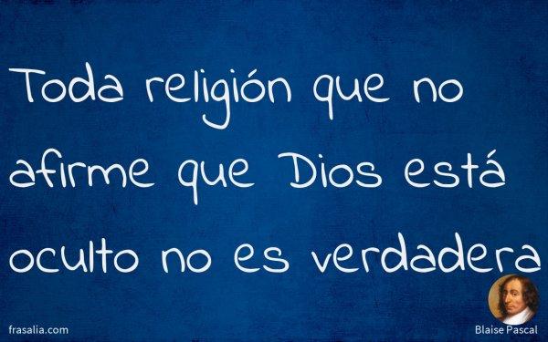 Toda religión que no afirme que Dios está oculto no es verdadera
