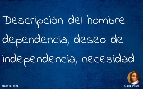 Descripción del hombre: dependencia, deseo de independencia, necesidad