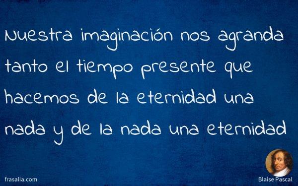 Nuestra imaginación nos agranda tanto el tiempo presente que hacemos de la eternidad una nada y de la nada una eternidad