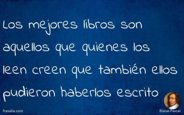 Los mejores libros son aquellos que quienes los leen creen que también ellos pudieron haberlos escrito