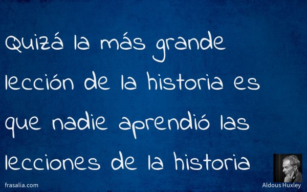 Quizá la más grande lección de la historia es que nadie aprendió las lecciones de la historia