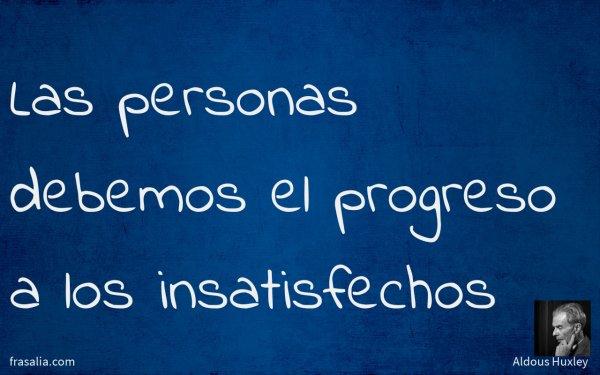 Las personas debemos el progreso a los insatisfechos